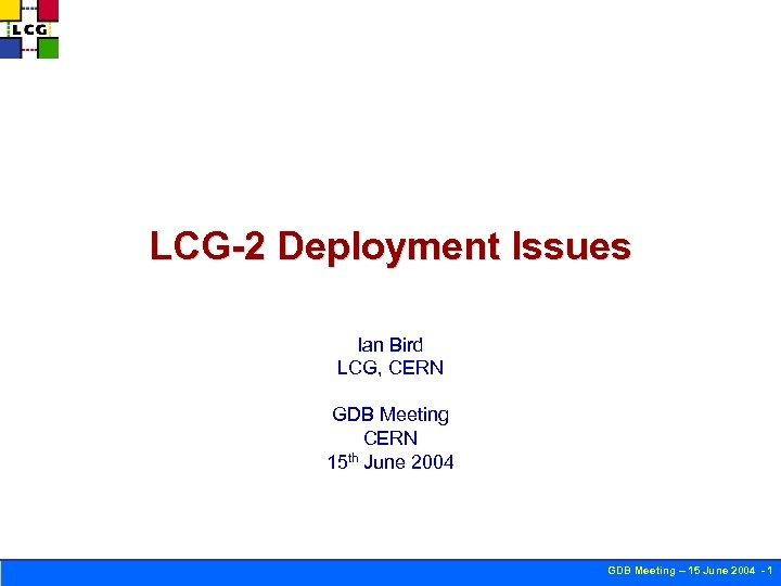 LCG-2 Deployment Issues Ian Bird LCG, CERN GDB Meeting CERN 15 th June 2004