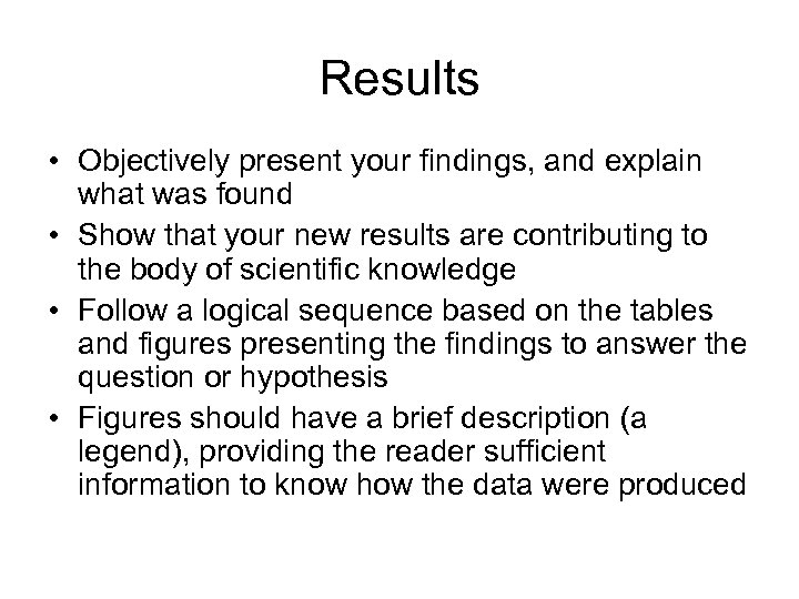 Results • Objectively present your findings, and explain what was found • Show that