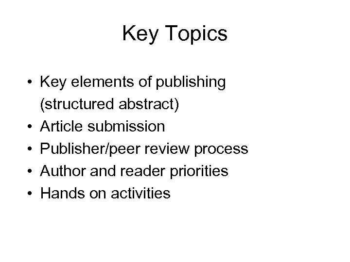 Key Topics • Key elements of publishing (structured abstract) • Article submission • Publisher/peer