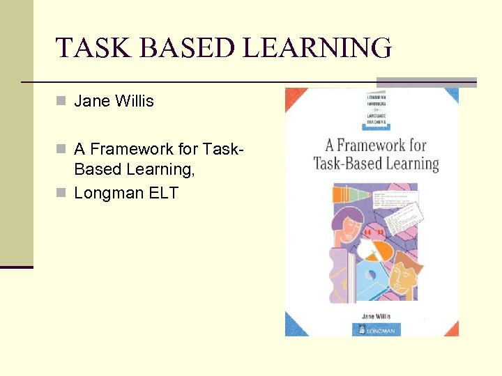 TASK BASED LEARNING n Jane Willis n A Framework for Task- Based Learning, n