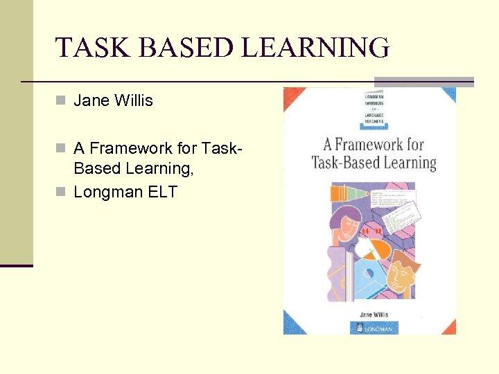 TASK BASED LEARNING n Jane Willis n A Framework for Task- Based Learning, n