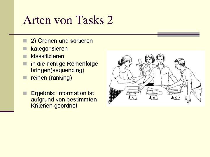 Arten von Tasks 2 2) Ordnen und sortieren kategorisieren klassifizieren in die richtige Reihenfolge