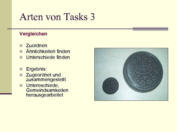 Arten von Tasks 3 Vergleichen n Zuordnen n Ähnlichkeiten finden n Unterschiede finden n