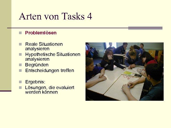 Arten von Tasks 4 n Problemlösen n Reale Situationen analysieren n Hypothetische Situationen analysieren