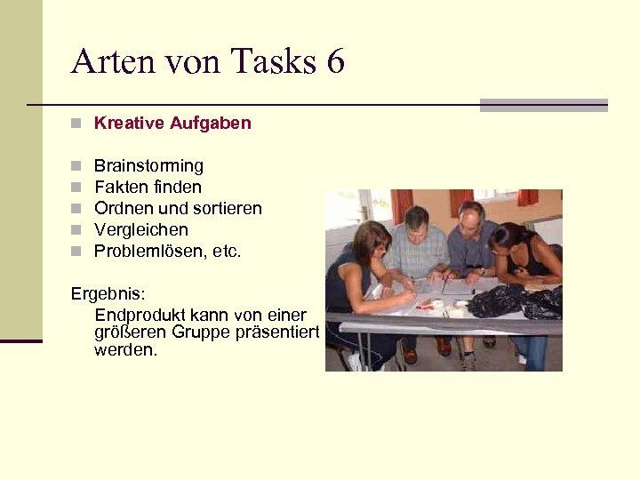Arten von Tasks 6 n Kreative Aufgaben n n Brainstorming Fakten finden Ordnen und