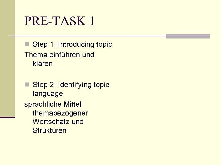 PRE-TASK 1 n Step 1: Introducing topic Thema einführen und klären n Step 2:
