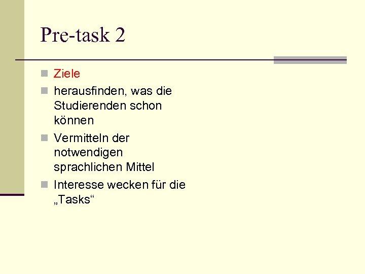Pre-task 2 n Ziele n herausfinden, was die Studierenden schon können n Vermitteln der