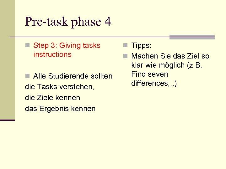 Pre-task phase 4 n Step 3: Giving tasks instructions n Alle Studierende sollten die