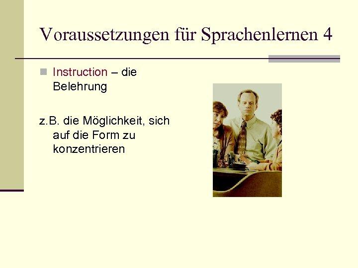 Voraussetzungen für Sprachenlernen 4 n Instruction – die Belehrung z. B. die Möglichkeit, sich