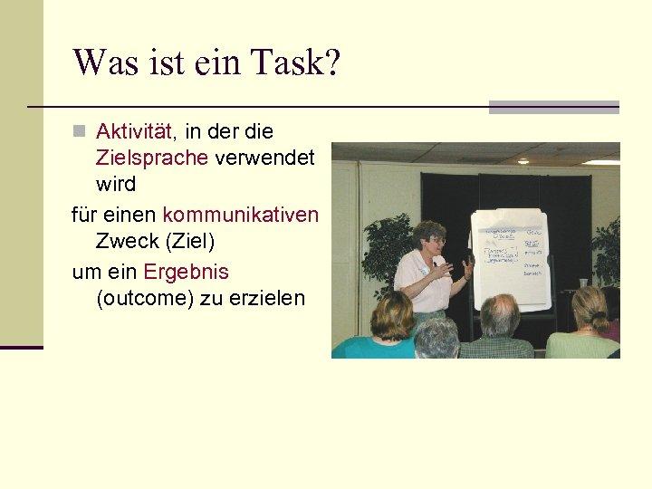 Was ist ein Task? n Aktivität, in der die Zielsprache verwendet wird für einen