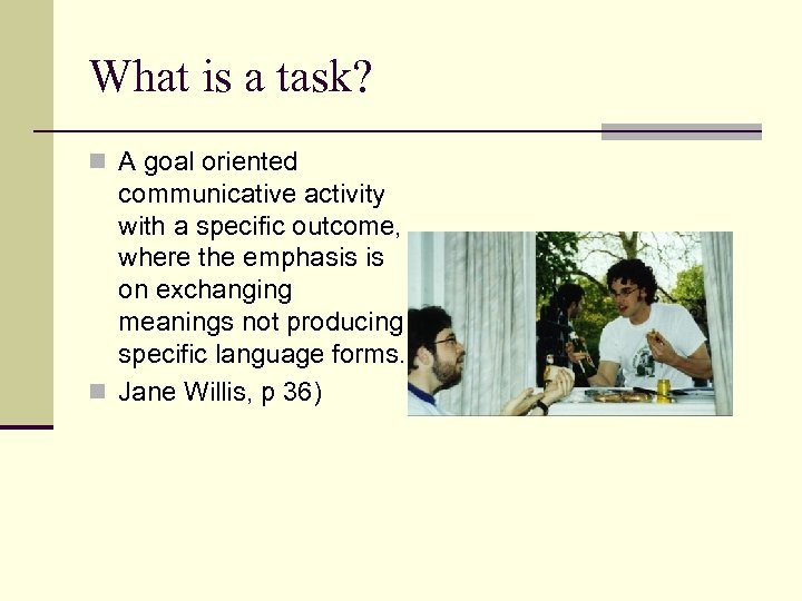 What is a task? n A goal oriented communicative activity with a specific outcome,