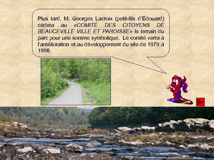 Plus tard, M. Georges Lacroix (petit-fils d'Édouard) cédera au «COMITÉ DES CITOYENS DE BEAUCEVILLE