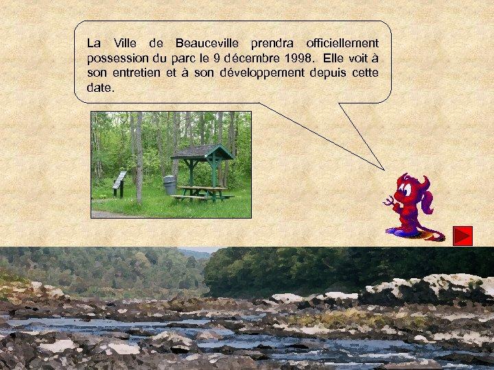 La Ville de Beauceville prendra officiellement possession du parc le 9 décembre 1998. Elle