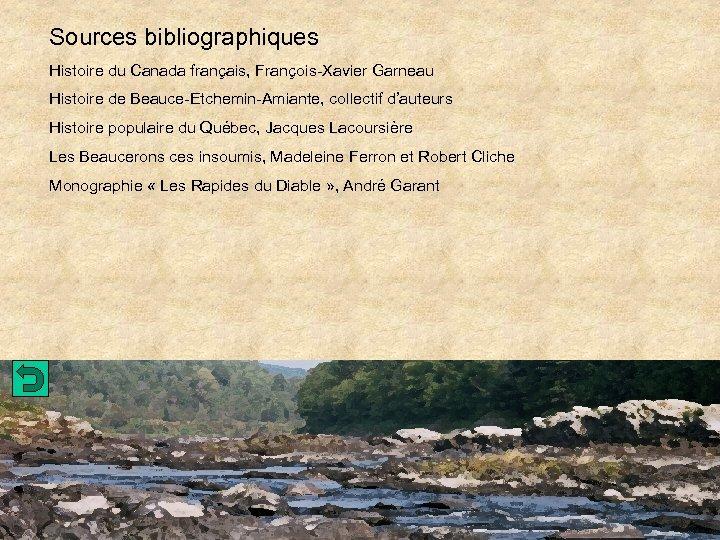 Sources bibliographiques Histoire du Canada français, François-Xavier Garneau Histoire de Beauce-Etchemin-Amiante, collectif d'auteurs Histoire