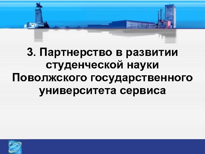 3. Партнерство в развитии студенческой науки Поволжского государственного университета сервиса