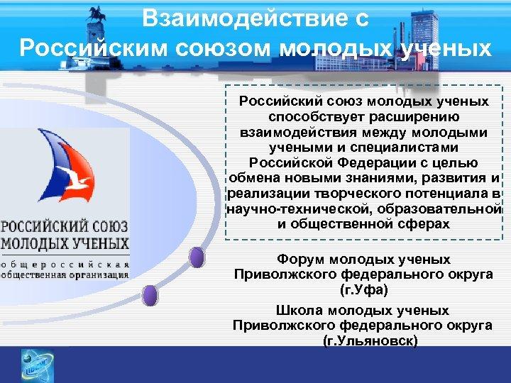 Взаимодействие с Российским союзом молодых ученых Российский союз молодых ученых способствует расширению взаимодействия между