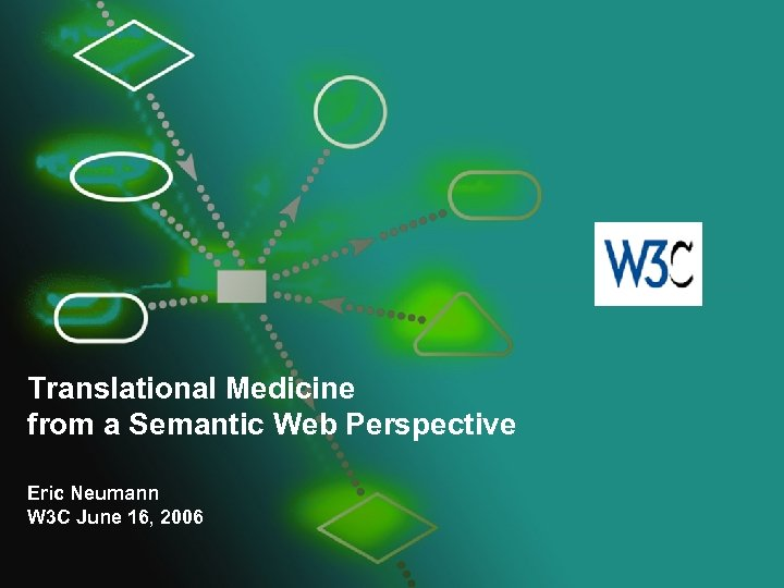 Translational Medicine from a Semantic Web Perspective Eric Neumann W 3 C June 16,