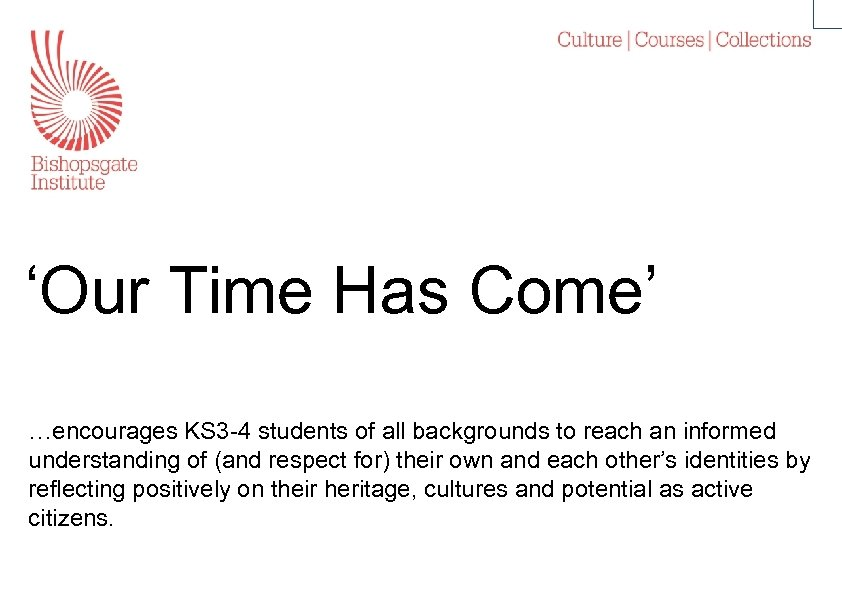 'Our Time Has Come' …encourages KS 3 -4 students of all backgrounds to reach