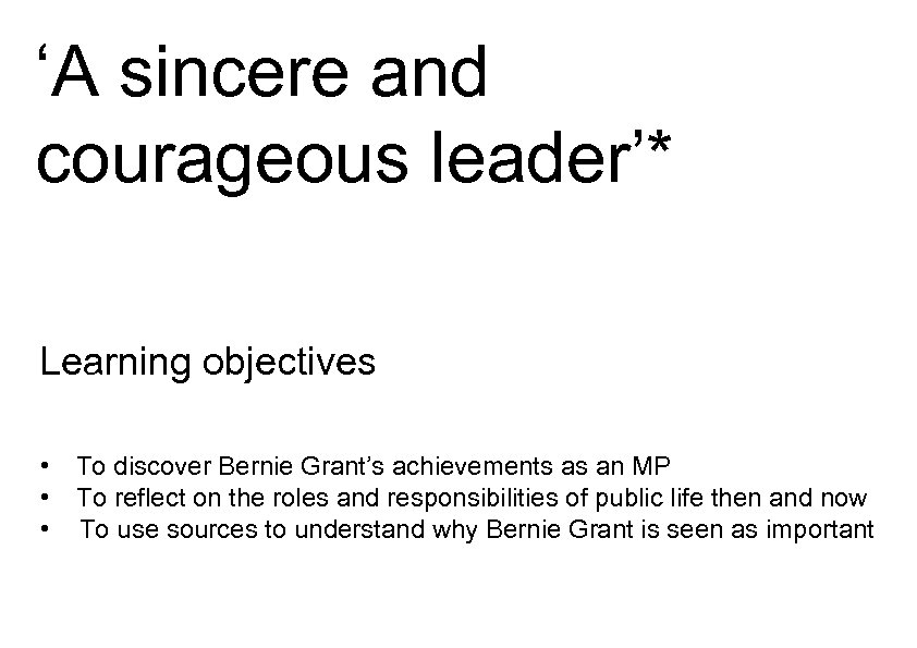'A sincere and courageous leader'* Learning objectives • To discover Bernie Grant's achievements as