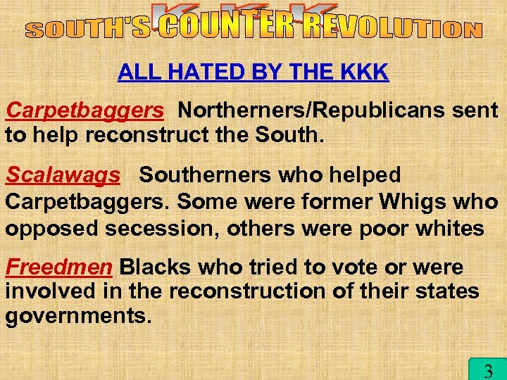 kkk ALL HATED BY THE KKK Carpetbaggers Northerners/Republicans sent to help reconstruct the South.