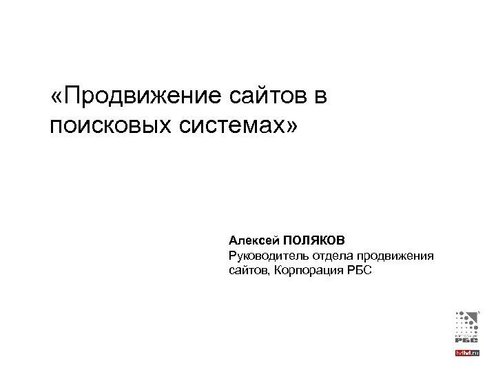 «Продвижение сайтов в поисковых системах» Алексей ПОЛЯКОВ Руководитель отдела продвижения сайтов, Корпорация РБС