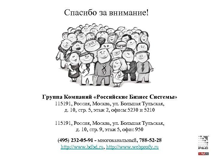 Спасибо за внимание! Группа Компаний «Российские Бизнес Системы» 115191, Россия, Москва, ул. Большая Тульская,