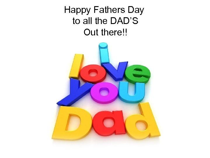 Happy Fathers Day to all the DAD'S Out there!!