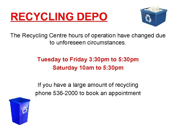 RECYCLING DEPO The Recycling Centre hours of operation have changed due to unforeseen circumstances.