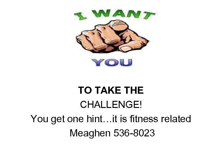 TO TAKE THE CHALLENGE! You get one hint…it is fitness related Meaghen 536 -8023
