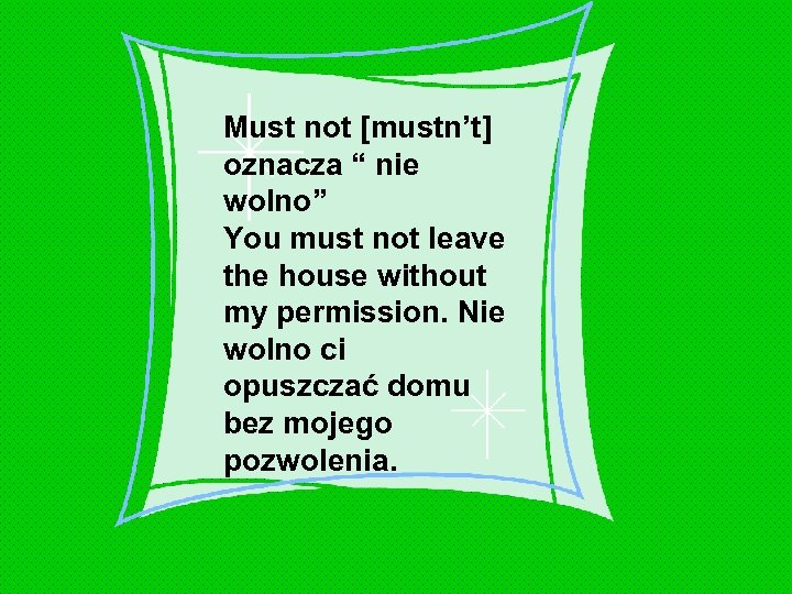 "Must not [mustn't] oznacza "" nie wolno"" You must not leave the house without"