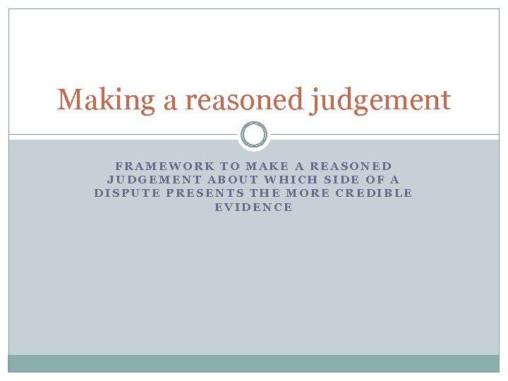 Making a reasoned judgement FRAMEWORK TO MAKE A REASONED JUDGEMENT ABOUT WHICH SIDE OF