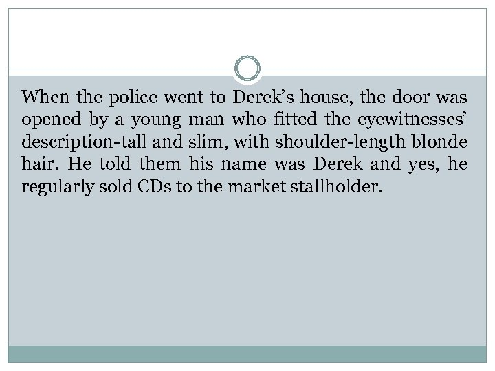 When the police went to Derek's house, the door was opened by a young