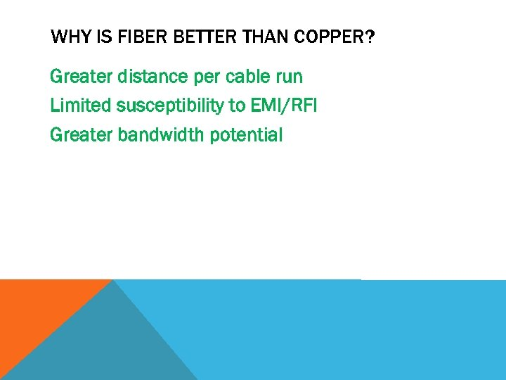 WHY IS FIBER BETTER THAN COPPER? Greater distance per cable run Limited susceptibility to
