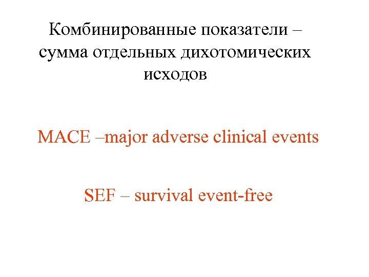 Комбинированные показатели – сумма отдельных дихотомических исходов MACE –major adverse clinical events SEF –