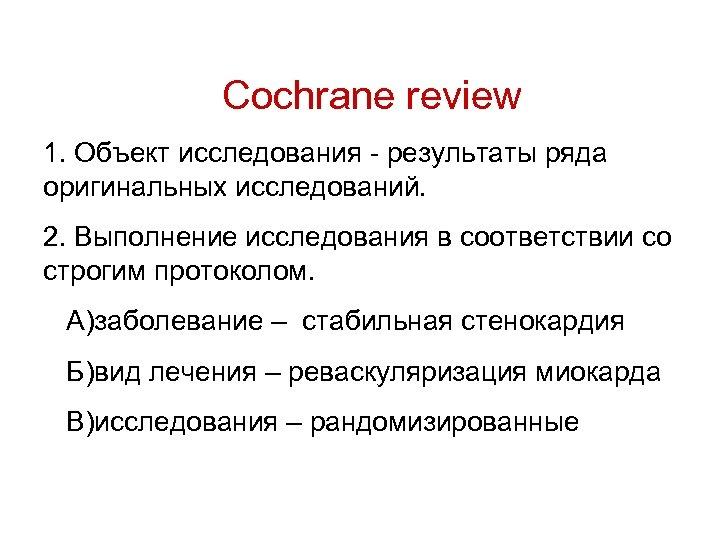 Cochrane review 1. Объект исследования - результаты ряда оригинальных исследований. 2. Выполнение исследования в