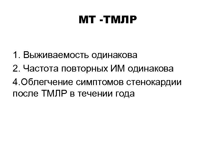 МТ -ТМЛР 1. Выживаемость одинакова 2. Частота повторных ИМ одинакова 4. Облегчение симптомов стенокардии