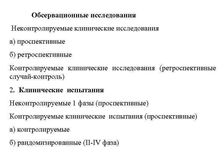 Обсервационные исследования Неконтролируемые клинические исследования а) проспективные б) ретроспективные Контролируемые клинические исследования (ретроспективные cлучай-контроль)