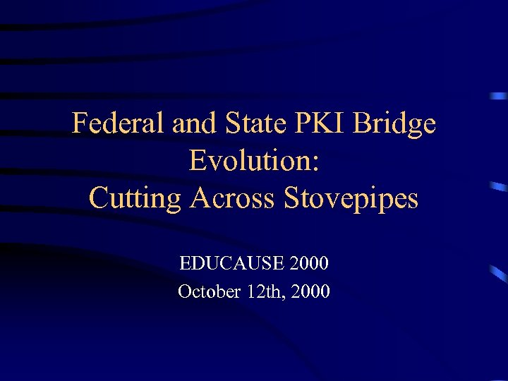 Federal and State PKI Bridge Evolution: Cutting Across Stovepipes EDUCAUSE 2000 October 12 th,
