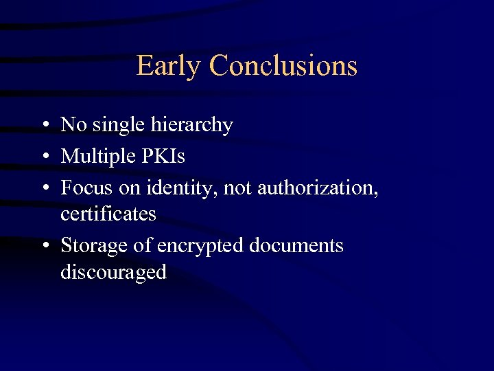 Early Conclusions • No single hierarchy • Multiple PKIs • Focus on identity, not