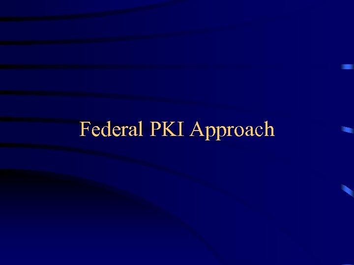 Federal PKI Approach