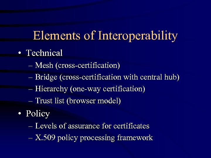 Elements of Interoperability • Technical – Mesh (cross-certification) – Bridge (cross-certification with central hub)