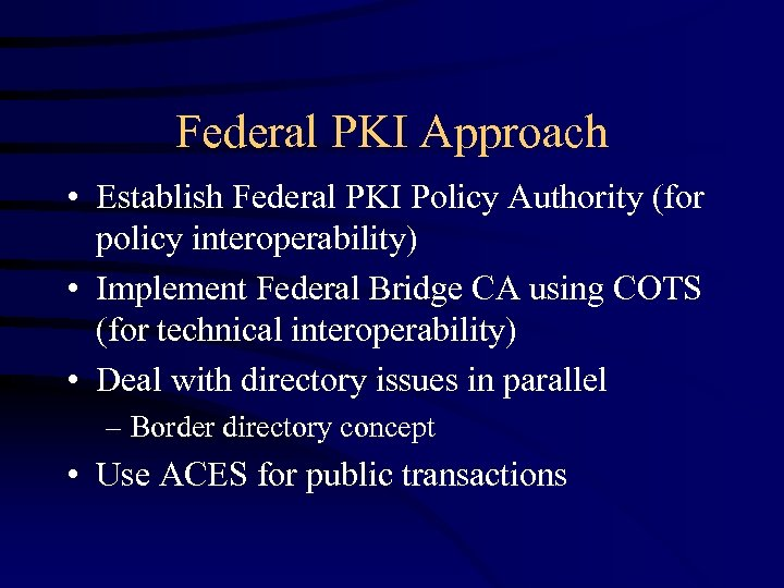 Federal PKI Approach • Establish Federal PKI Policy Authority (for policy interoperability) • Implement