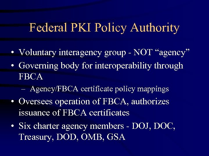 "Federal PKI Policy Authority • Voluntary interagency group - NOT ""agency"" • Governing body"