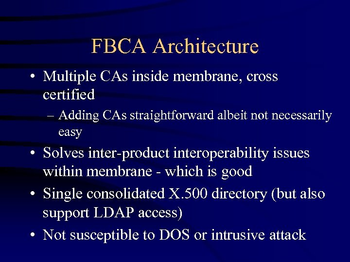 FBCA Architecture • Multiple CAs inside membrane, cross certified – Adding CAs straightforward albeit