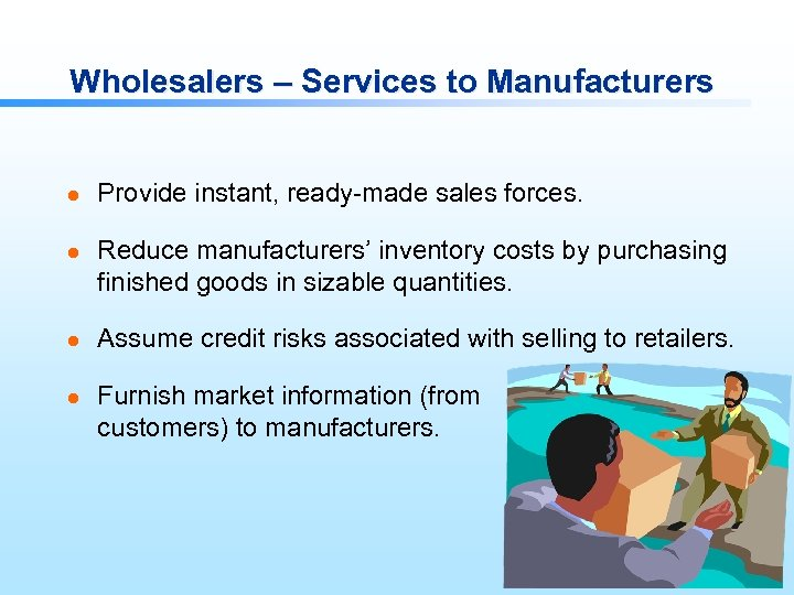 Wholesalers – Services to Manufacturers l l Provide instant, ready-made sales forces. Reduce manufacturers'