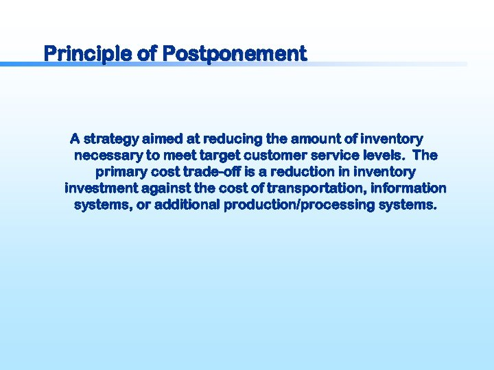 Principle of Postponement A strategy aimed at reducing the amount of inventory necessary to