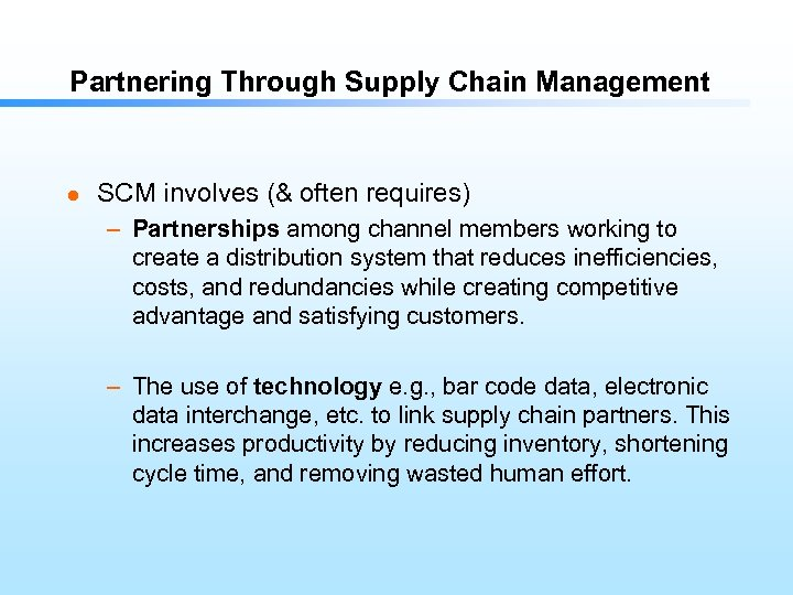 Partnering Through Supply Chain Management l SCM involves (& often requires) – Partnerships among