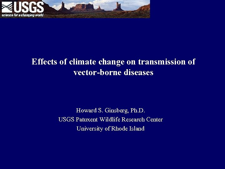 Effects of climate change on transmission of vector-borne diseases Howard S. Ginsberg, Ph. D.