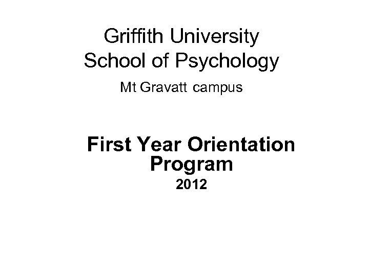 Griffith University School of Psychology Mt Gravatt campus First Year Orientation Program 2012