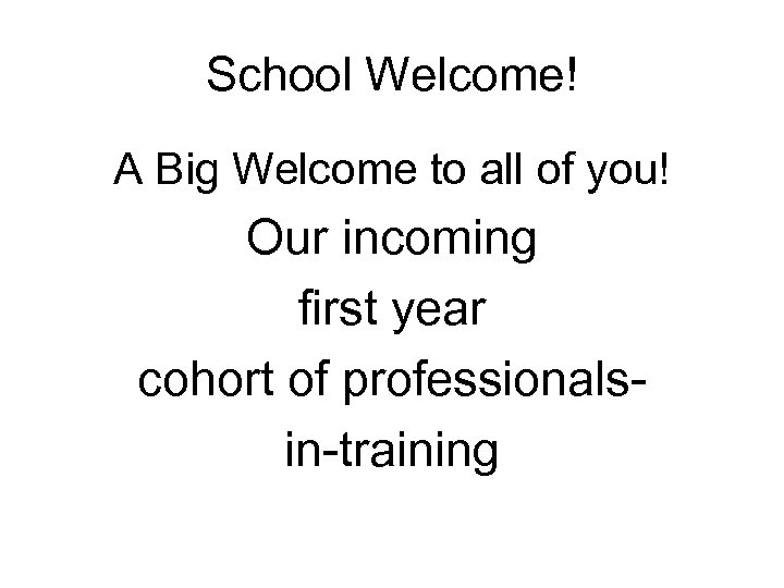 School Welcome! A Big Welcome to all of you! Our incoming first year cohort